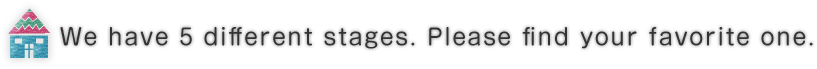 We have 5 different stages. Please find your favorite one.