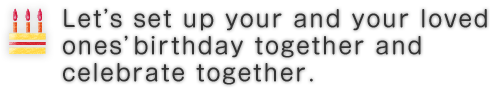 Let's set up your and your loved ones' birthday together and celebrate together.